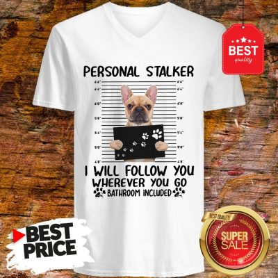 French Bulldog Personal Stalker I Will Follow You Wherever You V-Neck