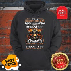 Hot I'm A Grumpy Old Man I Was Born In December I'll Just Shoot You Hoodie
