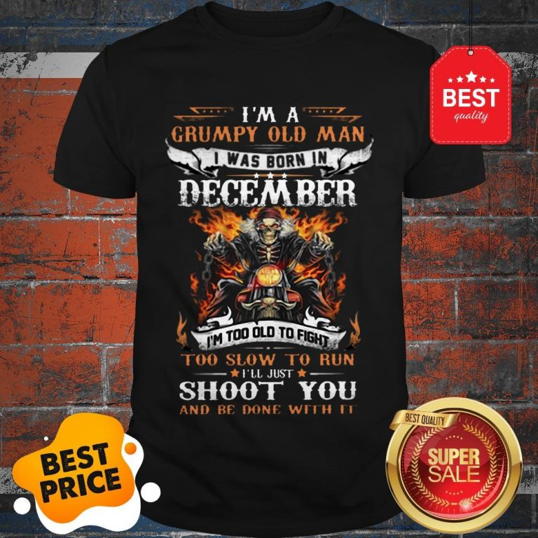 Hot I'm A Grumpy Old Man I Was Born In December I'll Just Shoot You Shirt
