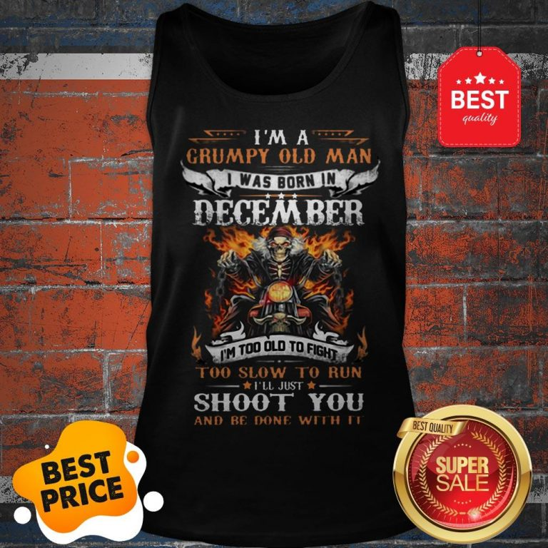 Hot I'm A Grumpy Old Man I Was Born In December I'll Just Shoot You Tank Top