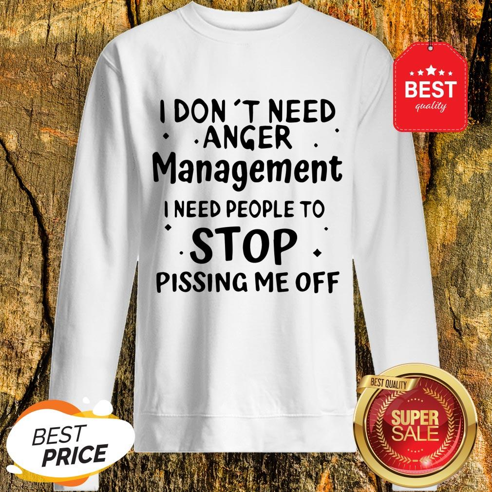 Official I Don't Need Anger Management I Need People To Stop Sweatshirt