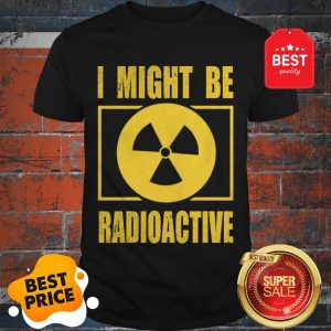 Official I Might Be Radioactive Symbol Radiologist Shirt