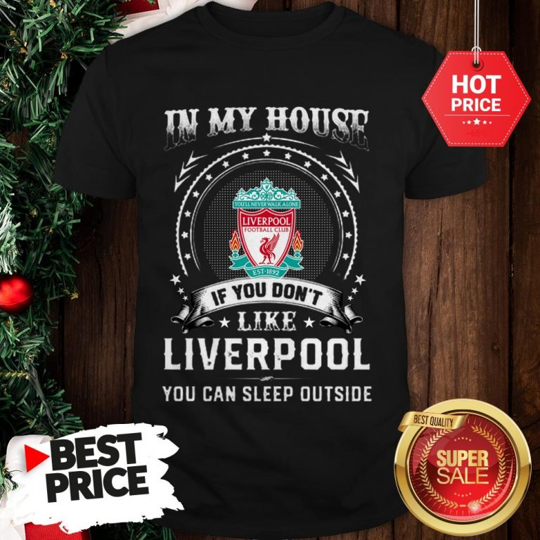 Official In My House If You Don't Like Liverpool You Can Sleep Outside Shirt