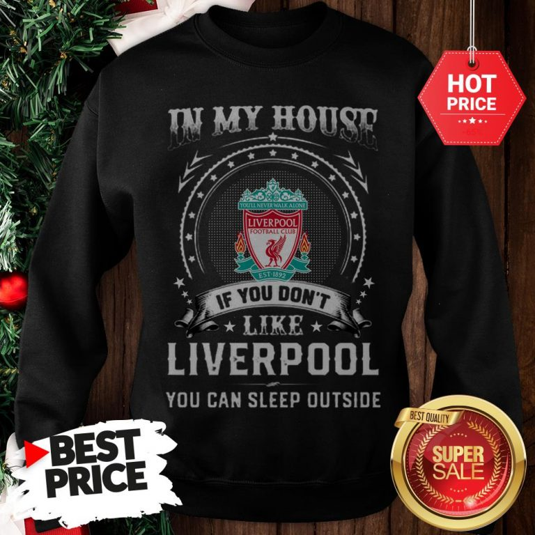 Official In My House If You Don't Like Liverpool You Can Sleep Outside Sweatshirt
