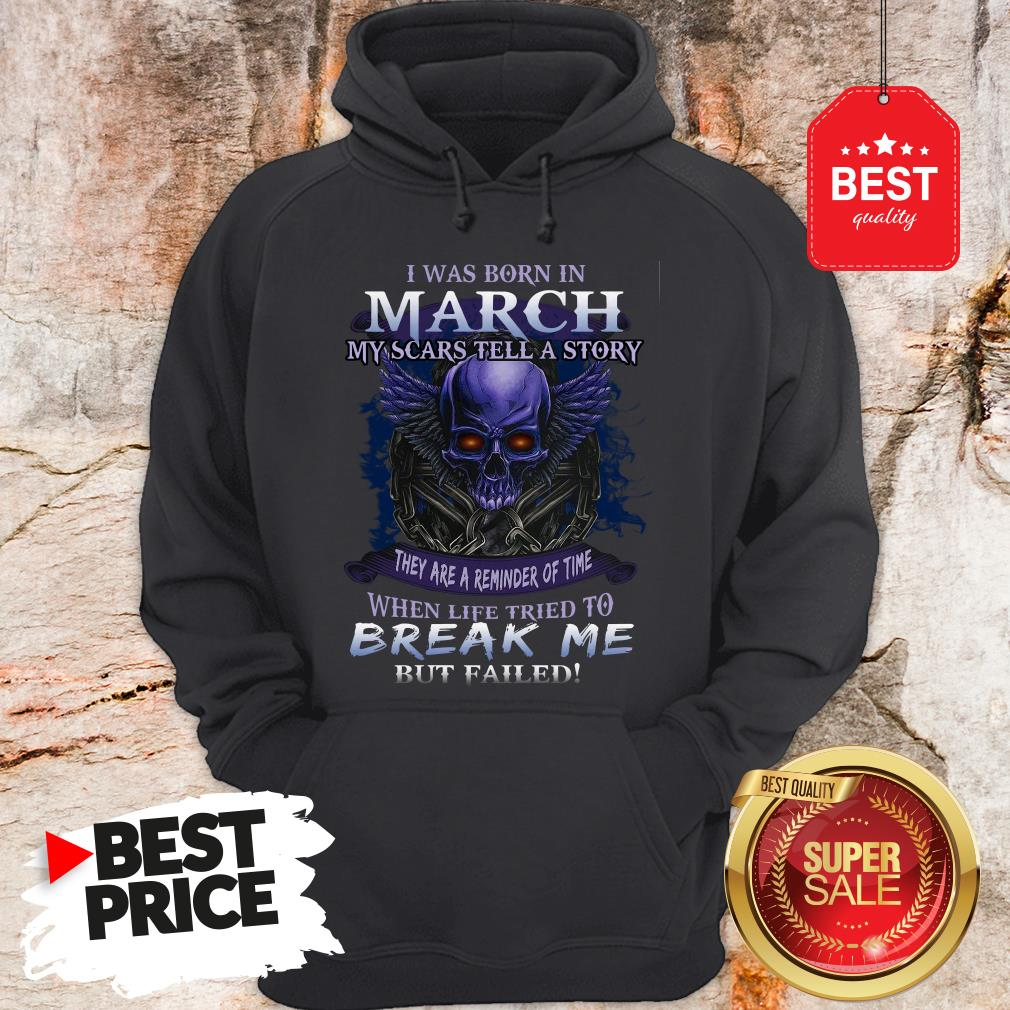 Official Skull I Was Born In March My Scars Tell A Story But Failed Hoodie