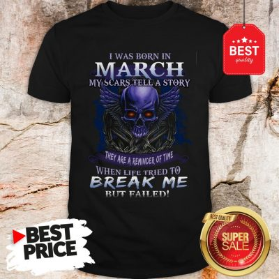 Official Skull I Was Born In March My Scars Tell A Story But Failed Shirt