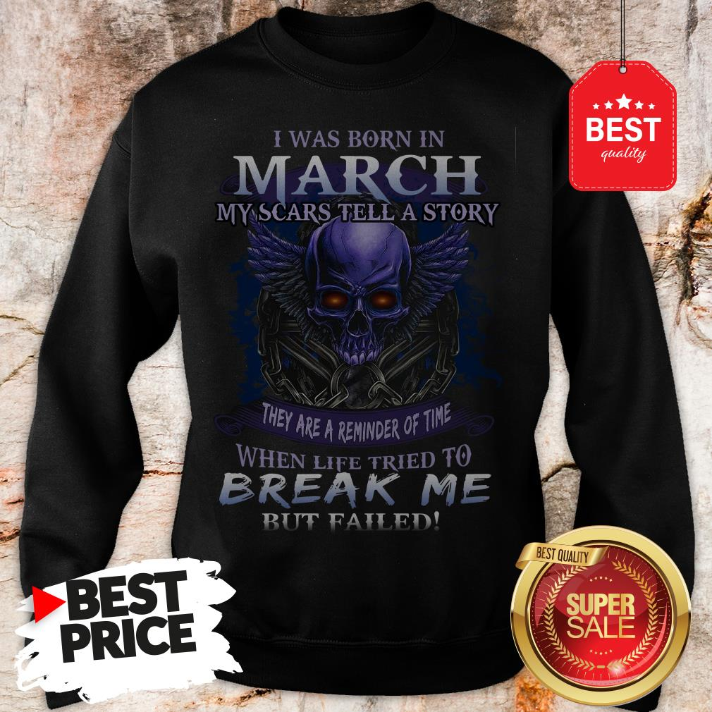 Official Skull I Was Born In March My Scars Tell A Story But Failed Sweatshirt