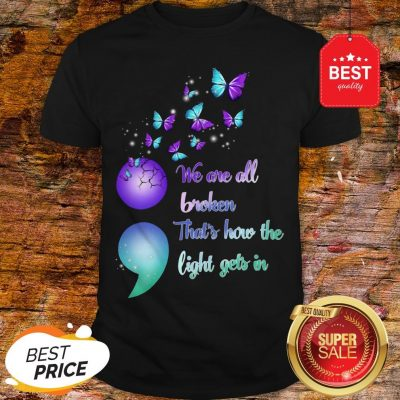 The Pretty We Are All Broken That's How The Light Gets In Shirt