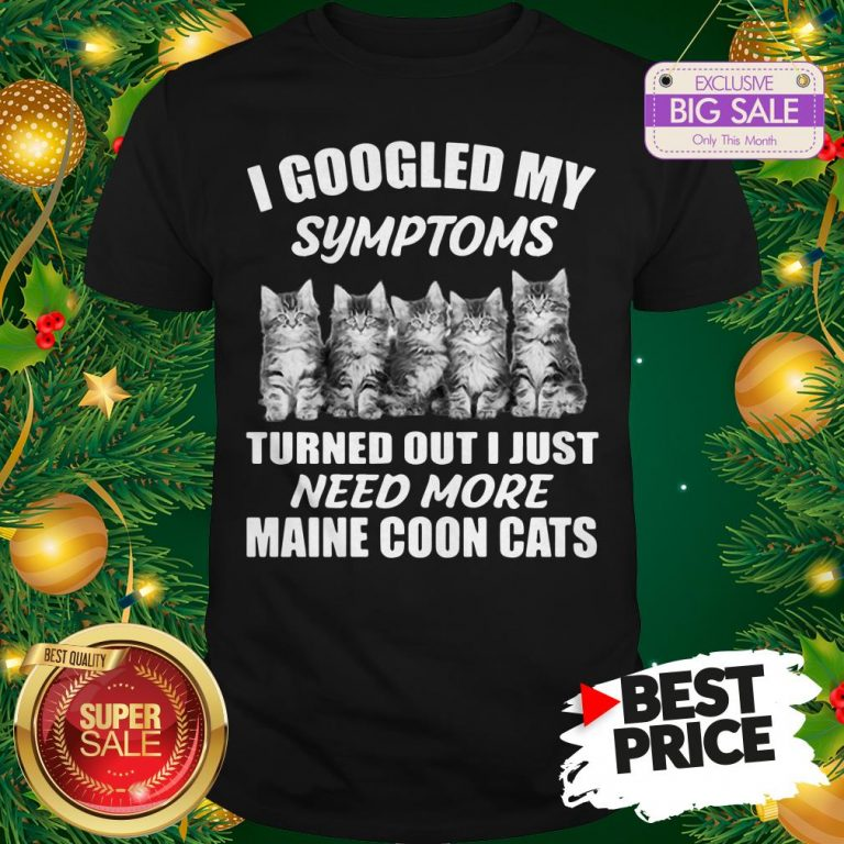 Very I Googled My Symptoms Turned Out I Just Need More Maine Coon Cat Shirt