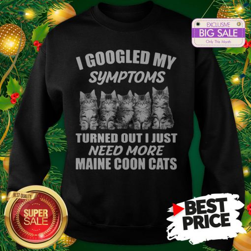 Very I Googled My Symptoms Turned Out I Just Need More Maine Coon Cat Sweatshirt