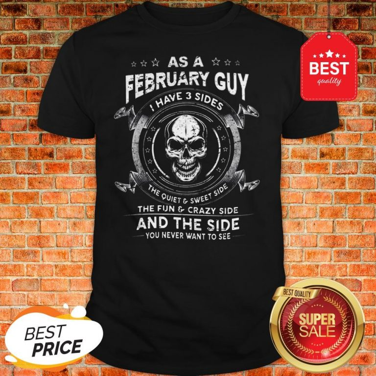 Skull As A February Guy I Have 3 Sides The Quiet And Sweet Side Shirt
