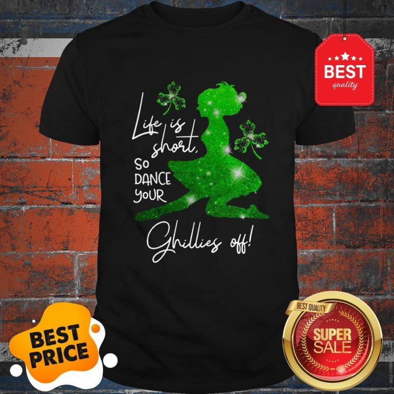Life Is Short So Dance Your Ghillies Off St. Patrick's Day Shirt