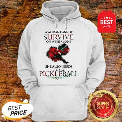 A Woman Cannot Survive On Wine Alone She Also Needs Pickleball Hoodie