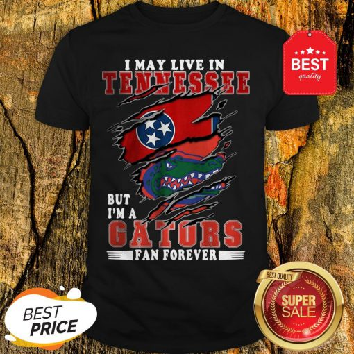 I May Live In Tennessee But I'm A Gators Fan Forever Shirt
