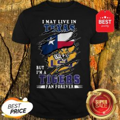 I May Live In Texas But I'm A LSU Tigers Fan Forever Shirt