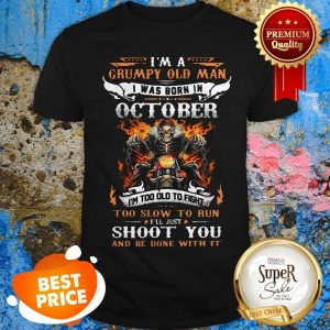 I'm A Grumpy Old Man I Was Born In October I'll Just Shoot You Shirt
