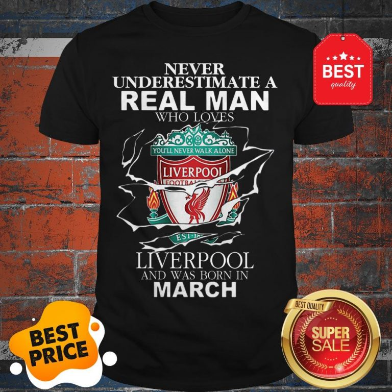 Official Never Underestimate Real Man Who Loves Liverpool Born In March Shirt