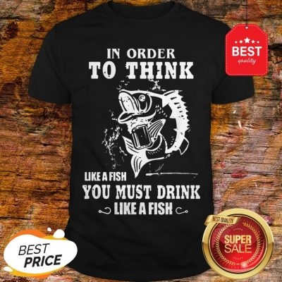 Official In Order To Think Like A Fish You Must Drink Like A Fish Shirt
