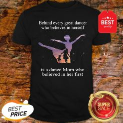 Official Behind Every Ballet Dancer Who Believes In Herself Is Ballet Mom Shirt