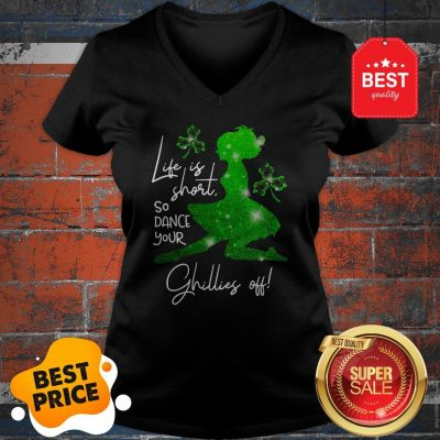 Life Is Short So Dance Your Ghillies Off St. Patrick's Day V-Neck