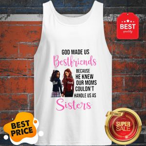 God Made Us Best Friends Because He Knew Our Moms Couldn't Sister Tank Top