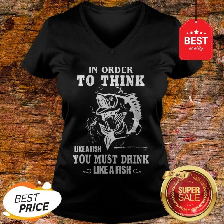 Official In Order To Think Like A Fish You Must Drink Like A Fish V-Neck