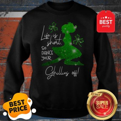Life Is Short So Dance Your Ghillies Off St. Patrick's Day Sweatshirt