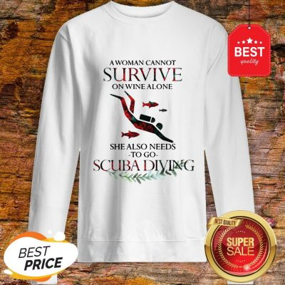 A Woman Cannot Survive On Wine Alone She Also Needs To Go Scuba Diving Sweatshirt