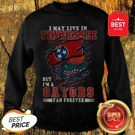 I May Live In Tennessee But I'm A Gators Fan Forever Sweatshirt