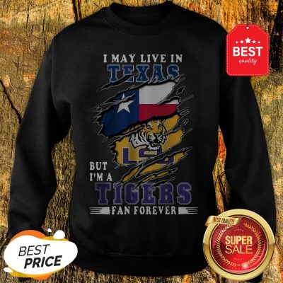 I May Live In Texas But I'm A LSU Tigers Fan Forever Sweatshirt