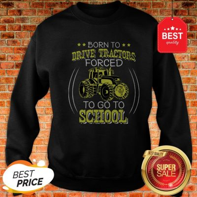 Official Born To Drive Tractors Forced To Go To School Sweatshirt