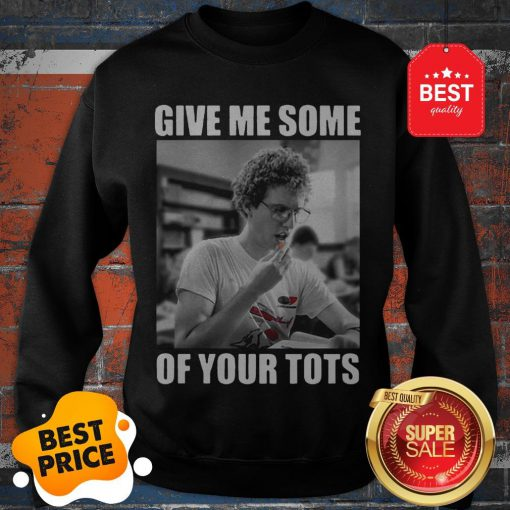 Official Napoleon Dynamite Give Me Some Of Your Tots Sweatshirt