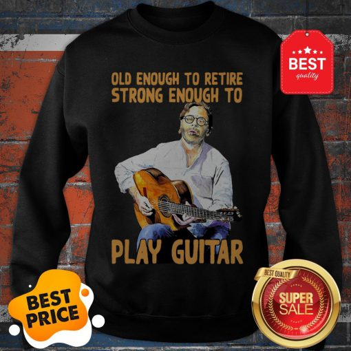 Official Old Enough To Retire Strong Enough To Play Guitar Sweatshirt