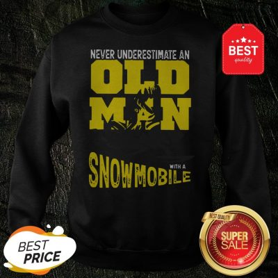 Official Never Underestimate An Old Man With A Snowmobile Sweatshirt