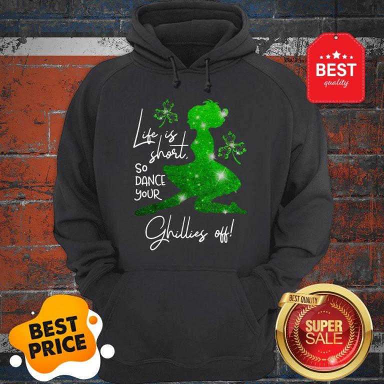 Life Is Short So Dance Your Ghillies Off St. Patrick's Day Hoodie