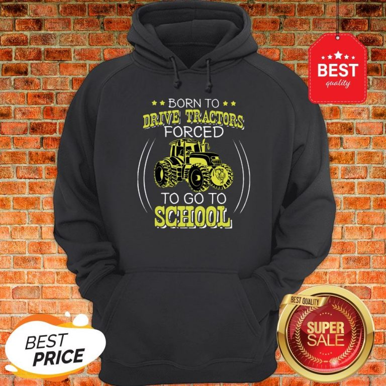 Official Born To Drive Tractors Forced To Go To School Hoodie
