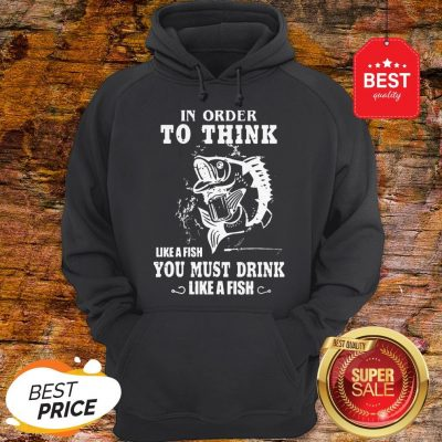 Official In Order To Think Like A Fish You Must Drink Like A Fish Hoodie