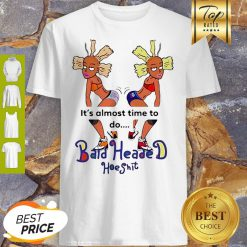 It's Almost Time To Do Bald Headed Hoeshit 90's Girl Shirt