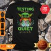 Baby Yoda Testing We Are Quiet You Must Be The Mandalorian Shirt