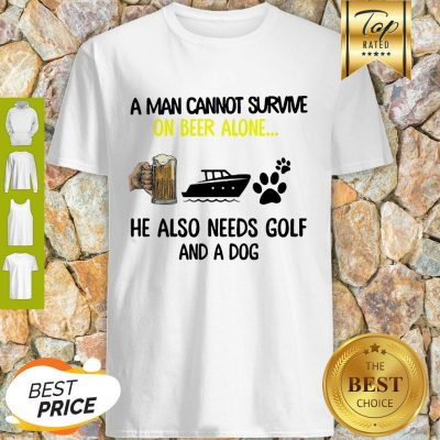 A Man Cannot Survive On Beer Alone He Also Needs Boat And A Dog Paw Shirt
