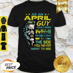 Joker As An April Guy I Have 3 Sides The Quiet And Sweet The Funny Shirt