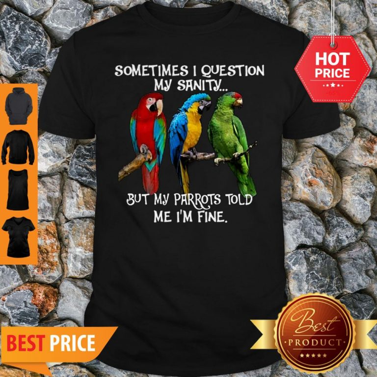 Sometimes I Question My Sanity But My Parrots Told Me I'm Fine Shirt