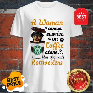 A Woman Cannot Survive On Coffee Alone She Also Rottweilers Shirt