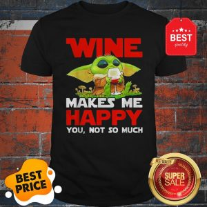 Baby Yoda Drink Wine Makes Me Happy You Not So Much Star Wars Shirt