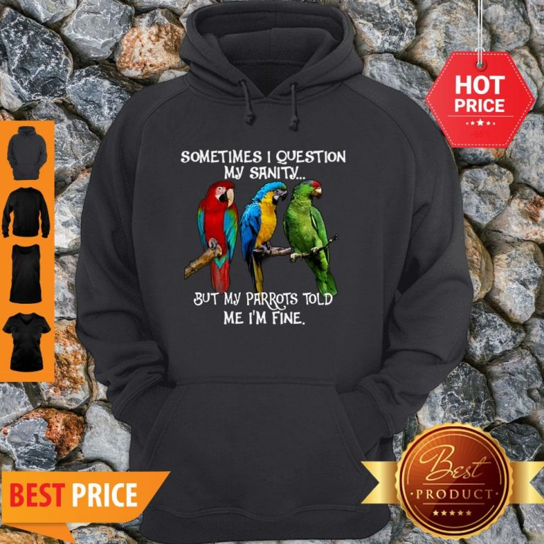 Sometimes I Question My Sanity But My Parrots Told Me I'm Fine Hoodie