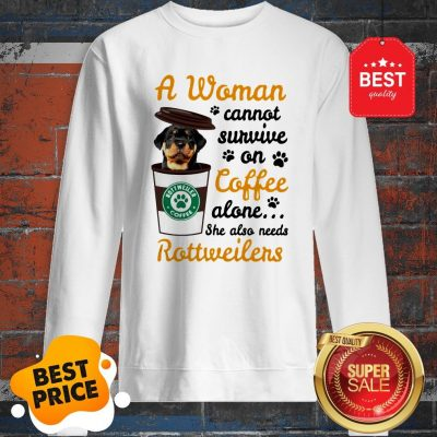A Woman Cannot Survive On Coffee Alone She Also Rottweilers Sweatshirt