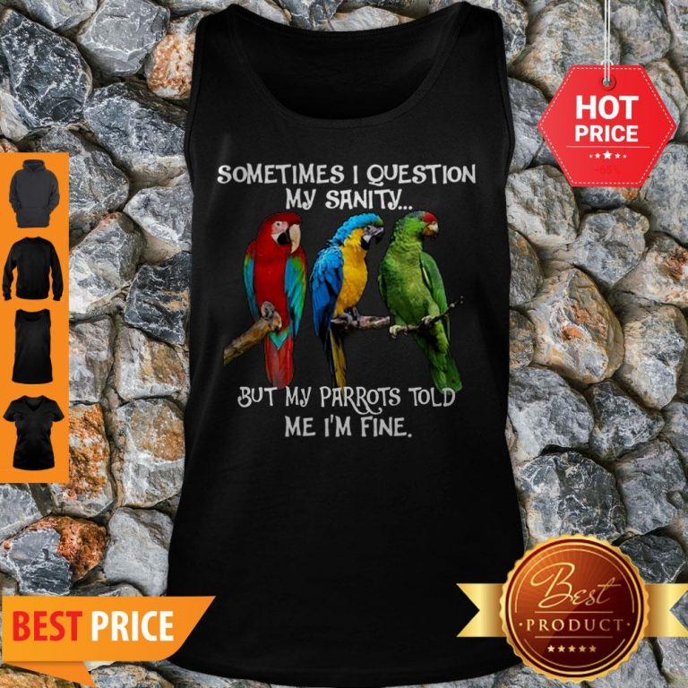 Sometimes I Question My Sanity But My Parrots Told Me I'm Fine Tank Top