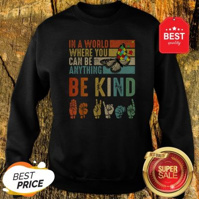 Butterfly Autism Be Kind In World Where You Can Be Anything Sweatshirt