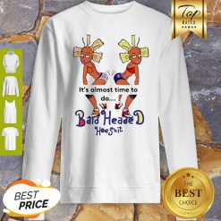 It's Almost Time To Do Bald Headed Hoeshit 90's Girl Sweatshirt