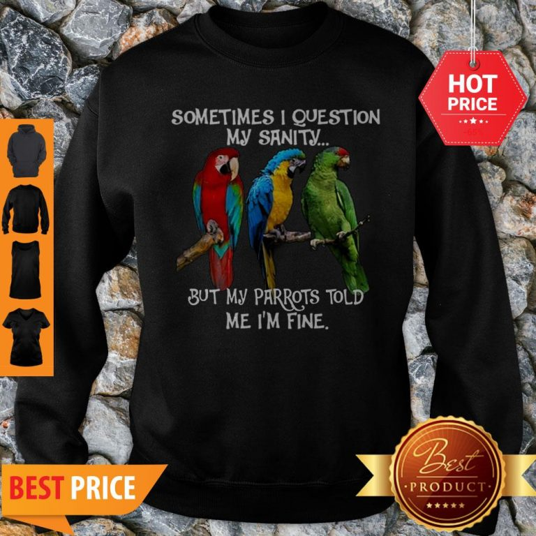 Sometimes I Question My Sanity But My Parrots Told Me I'm Fine Sweatshirt
